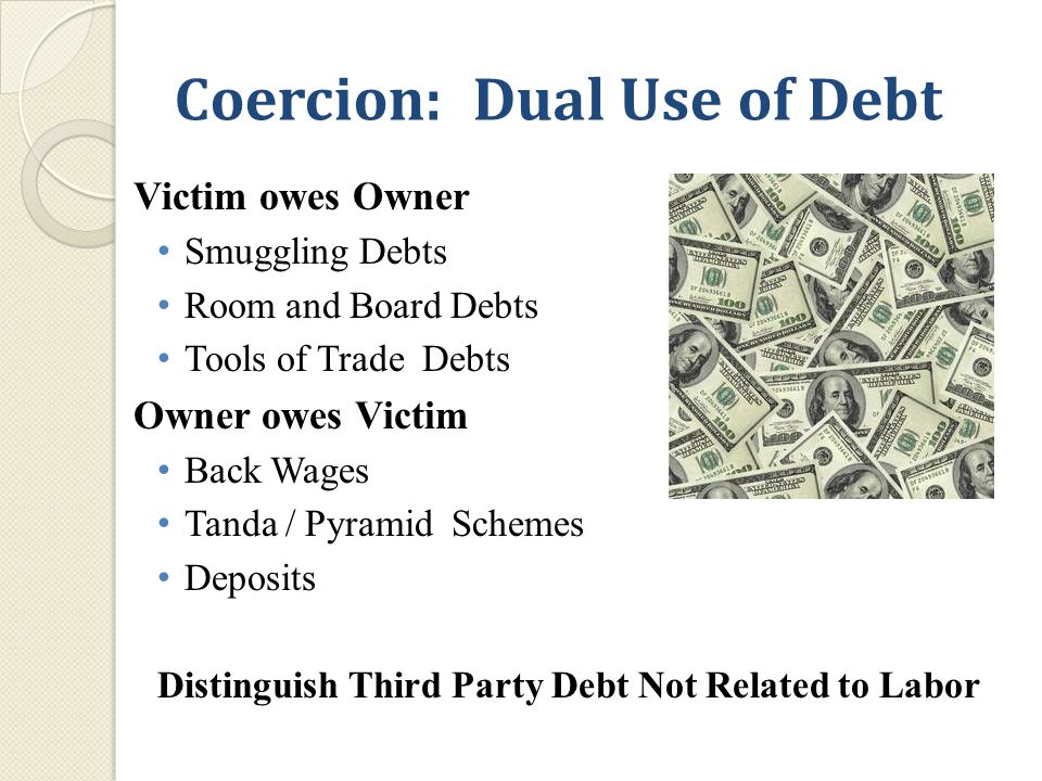 Coercion: Dual Use of Debt Victim owes Owner Smuggling Debts Room and Board Debts Tools of Trade Debts Owner owes Victim Back Wages Tanda / Pyramid Schemes Deposits Distinguish Third Party Debt Not Related to Labor