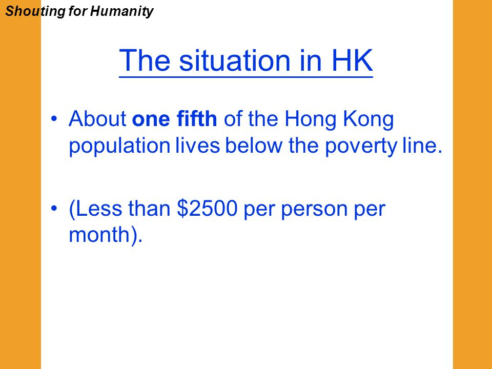 The situation in HK About one fifth of the Hong Kong population lives below the poverty line.
