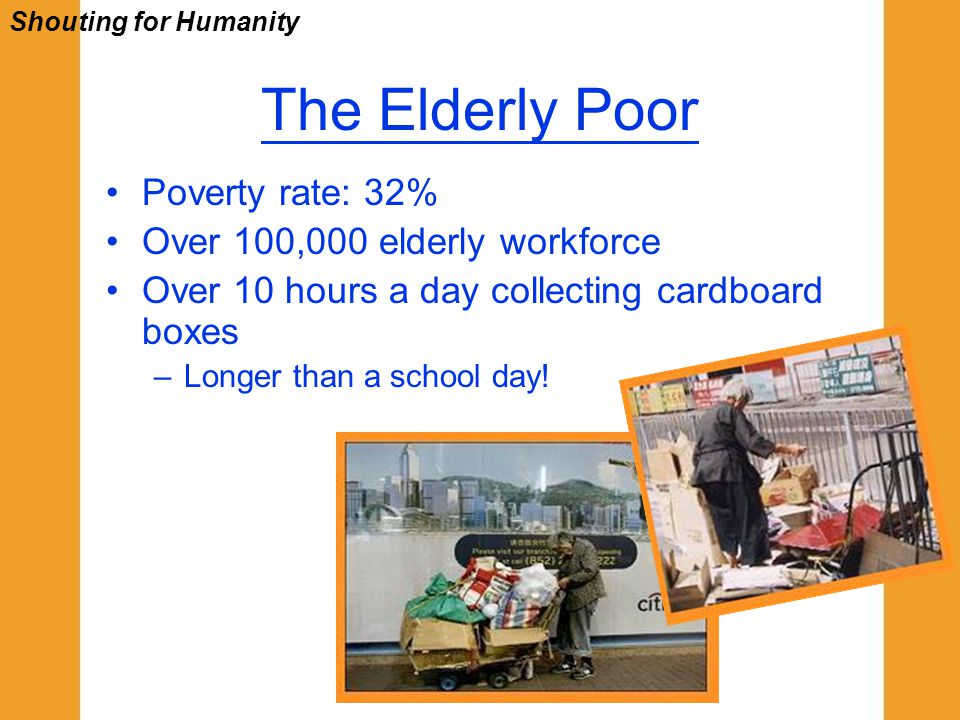 The Elderly Poor Poverty rate: 32% Over 100,000 elderly workforce Over 10 hours a day collecting cardboard boxes –Longer than a school day! Shouting f