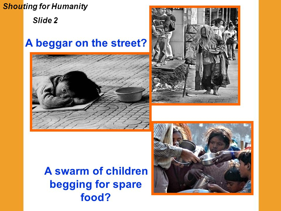 Shouting for Humanity Slide 2 A beggar on the street? A swarm of children begging for spare food?