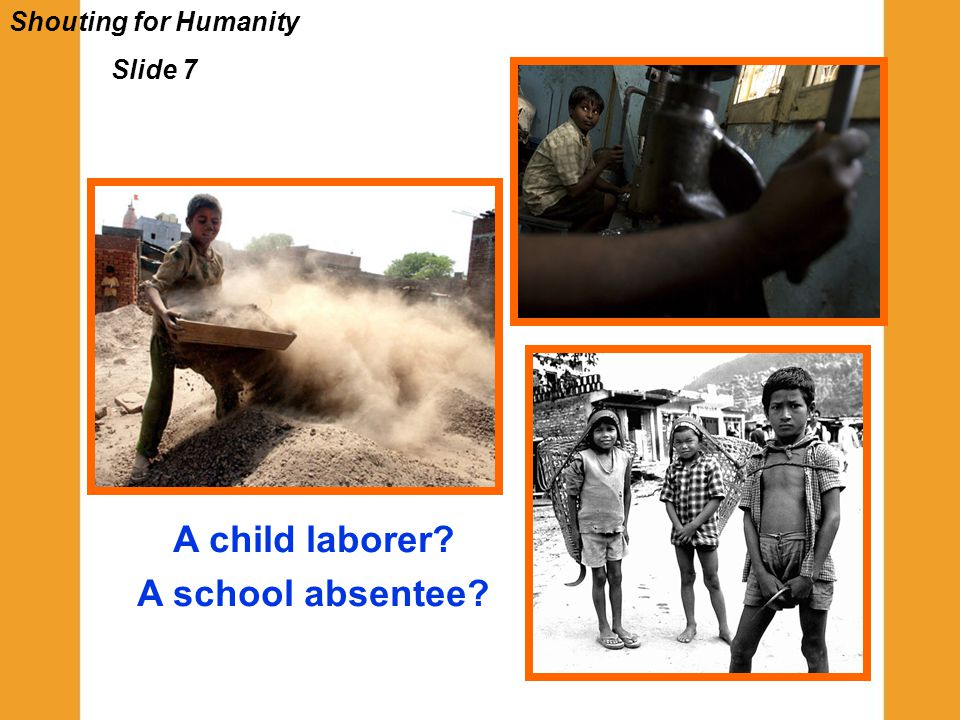 Shouting for Humanity Slide 7 A child laborer? A school absentee?