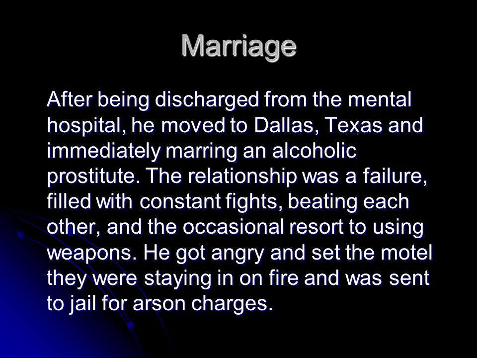 Marriage After being discharged from the mental hospital, he moved to Dallas, Texas and immediately marring an alcoholic prostitute. The relationship