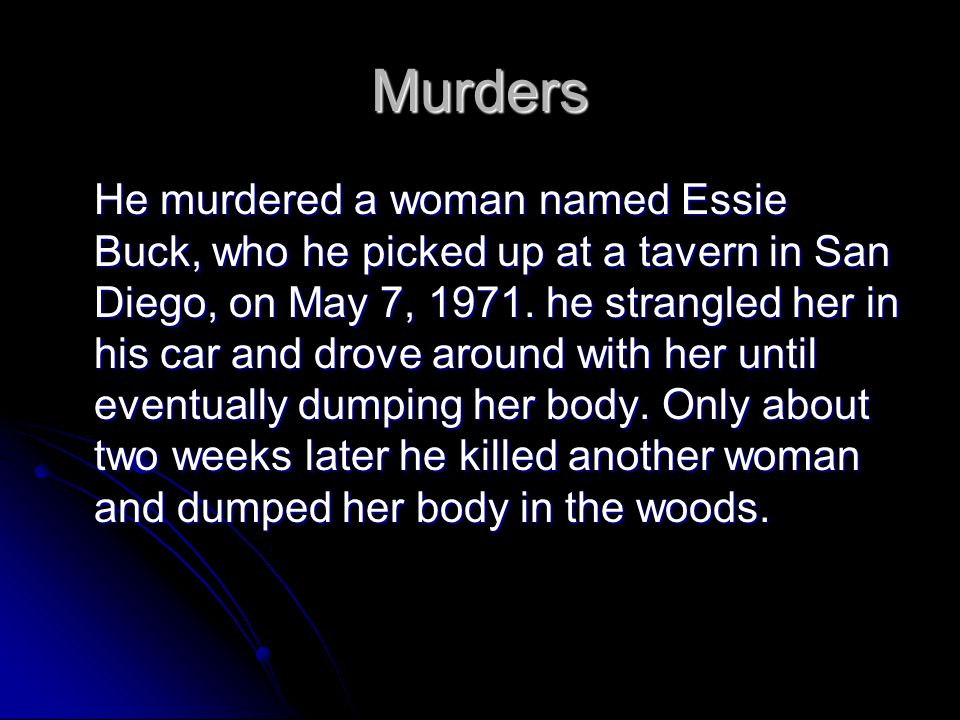 Murders He murdered a woman named Essie Buck, who he picked up at a tavern in San Diego, on May 7, 1971. he strangled her in his car and drove around