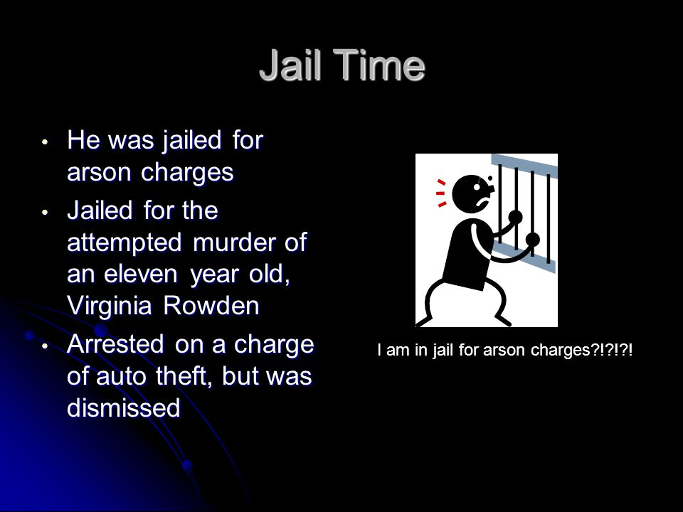 Jail Time He was jailed for arson charges He was jailed for arson charges Jailed for the attempted murder of an eleven year old, Virginia Rowden Jaile