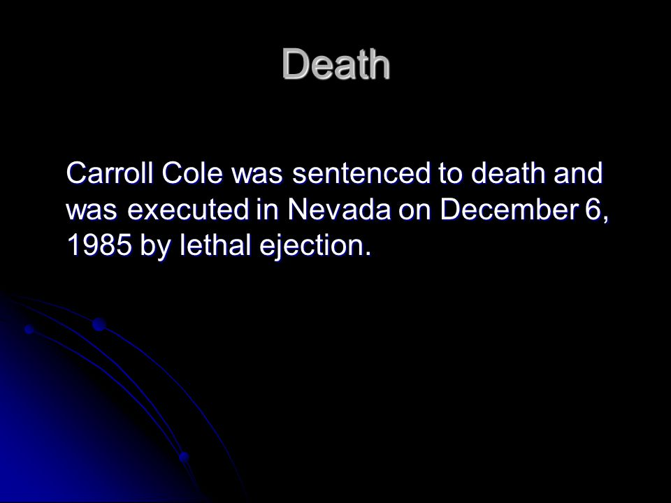 Death Carroll Cole was sentenced to death and was executed in Nevada on December 6, 1985 by lethal ejection.