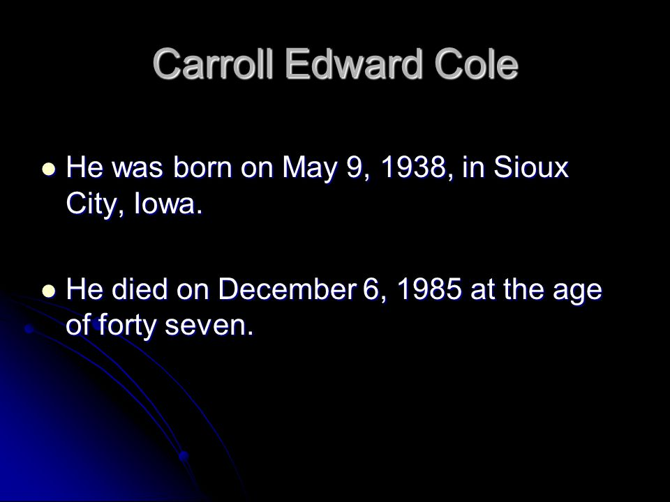 Carroll Edward Cole He was born on May 9, 1938, in Sioux City, Iowa. He was born on May 9, 1938, in Sioux City, Iowa. He died on December 6, 1985 at t