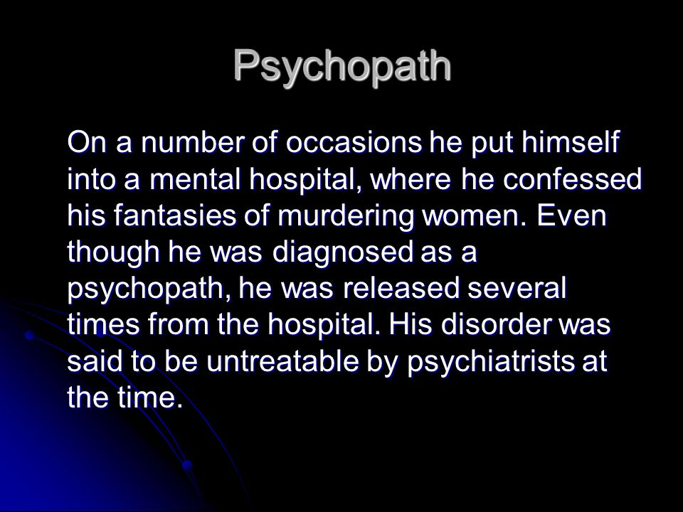 Psychopath On a number of occasions he put himself into a mental hospital, where he confessed his fantasies of murdering women. Even though he was dia