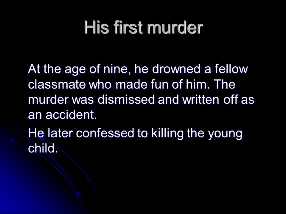 His first murder At the age of nine, he drowned a fellow classmate who made fun of him. The murder was dismissed and written off as an accident. He la