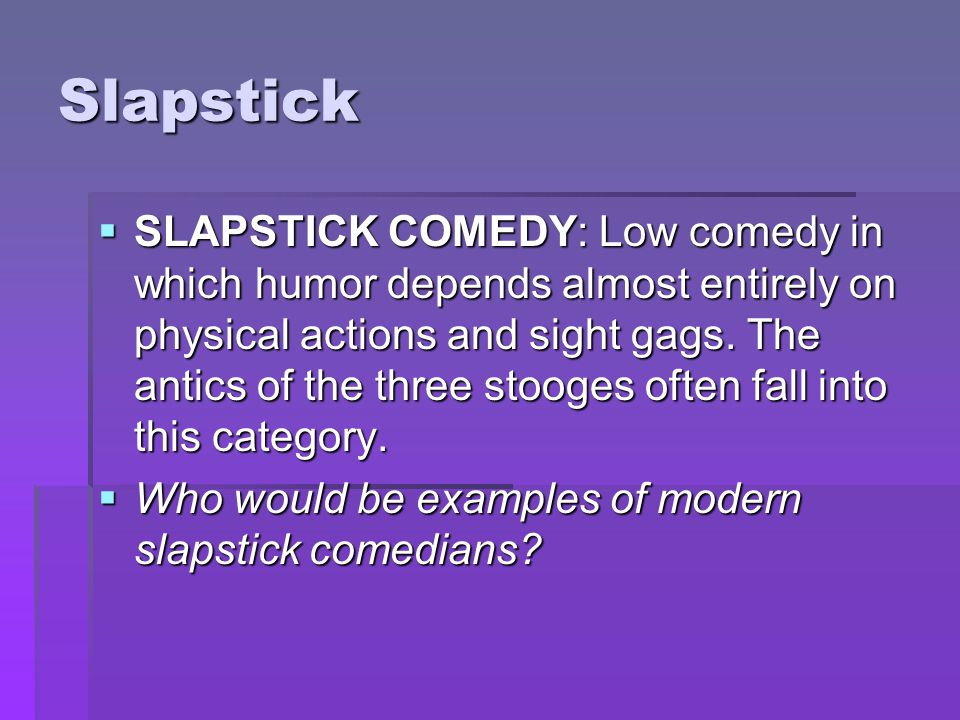 Slapstick  SLAPSTICK COMEDY: Low comedy in which humor depends almost entirely on physical actions and sight gags. The antics of the three stooges of
