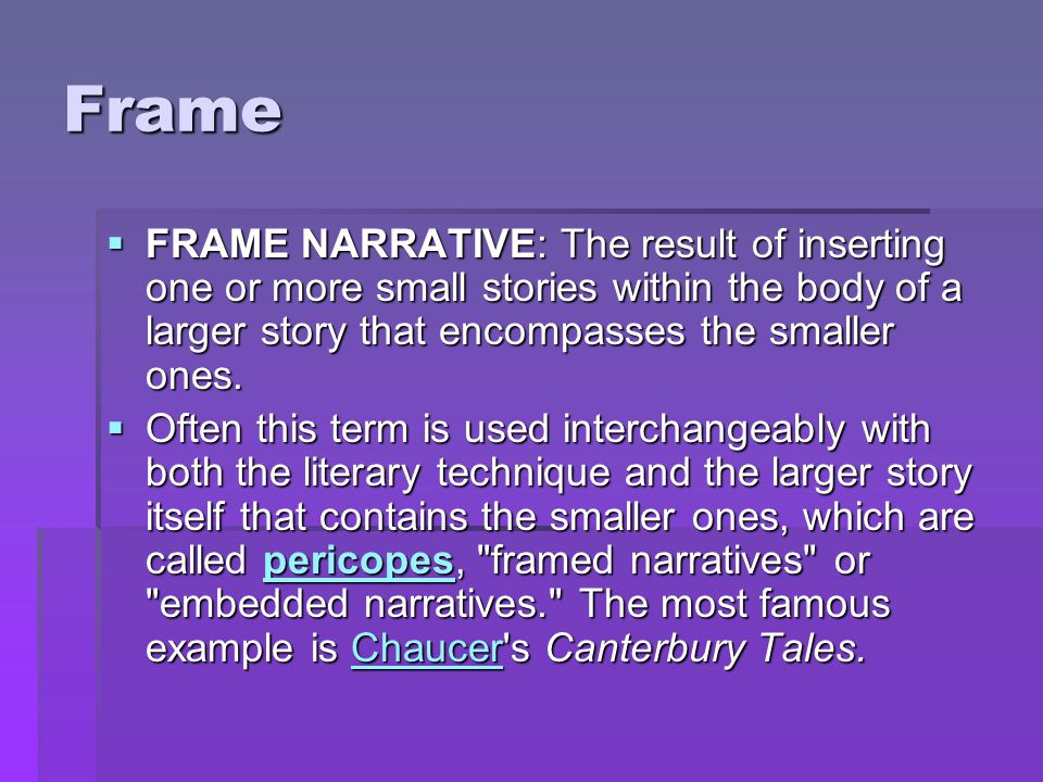 Frame  FRAME NARRATIVE: The result of inserting one or more small stories within the body of a larger story that encompasses the smaller ones.  Ofte