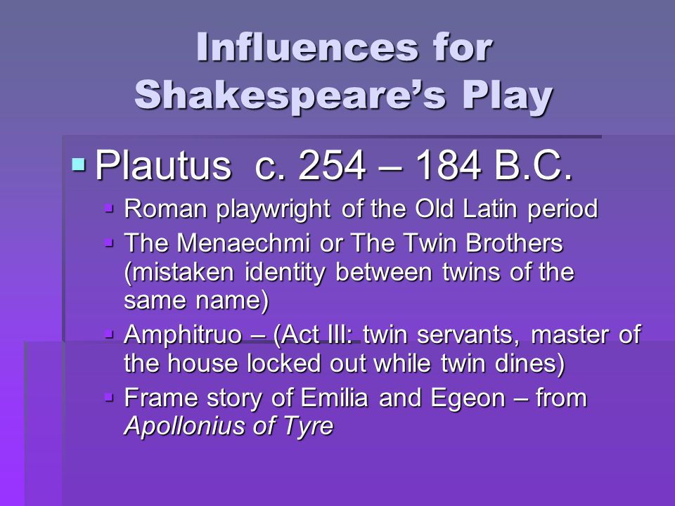 Influences for Shakespeare's Play  Plautus c. 254 – 184 B.C.  Roman playwright of the Old Latin period  The Menaechmi or The Twin Brothers (mistake