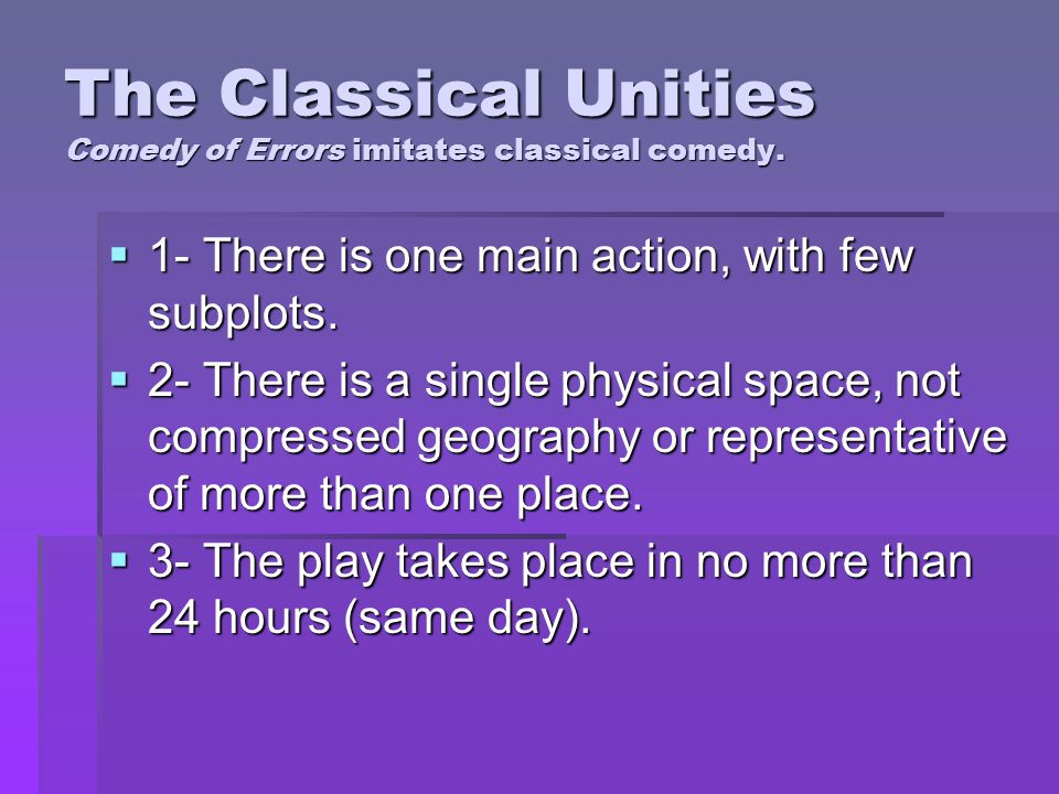 The Classical Unities Comedy of Errors imitates classical comedy.  1- There is one main action, with few subplots.  2- There is a single physical sp