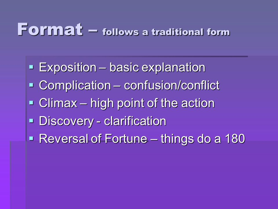Format – follows a traditional form  Exposition – basic explanation  Complication – confusion/conflict  Climax – high point of the action  Discove
