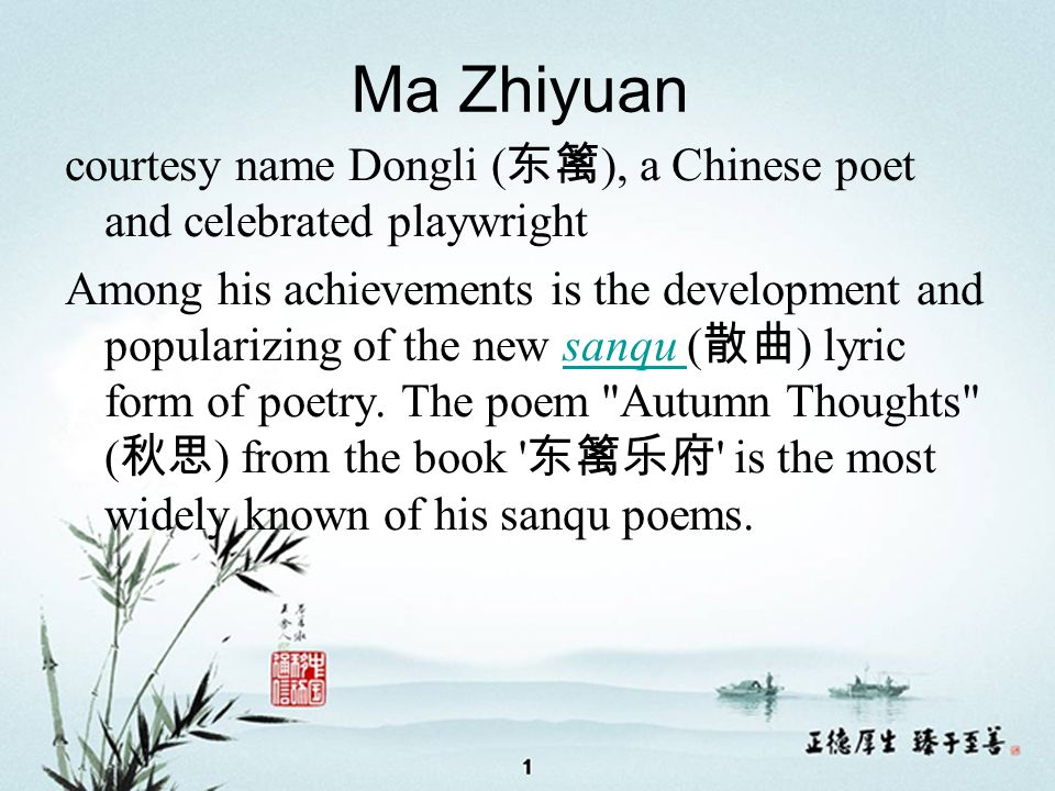 Ma Zhiyuan courtesy name Dongli ( 东篱 ), a Chinese poet and celebrated playwright Among his achievements is the development and popularizing of the new sanqu ( 散曲 ) lyric form of poetry.