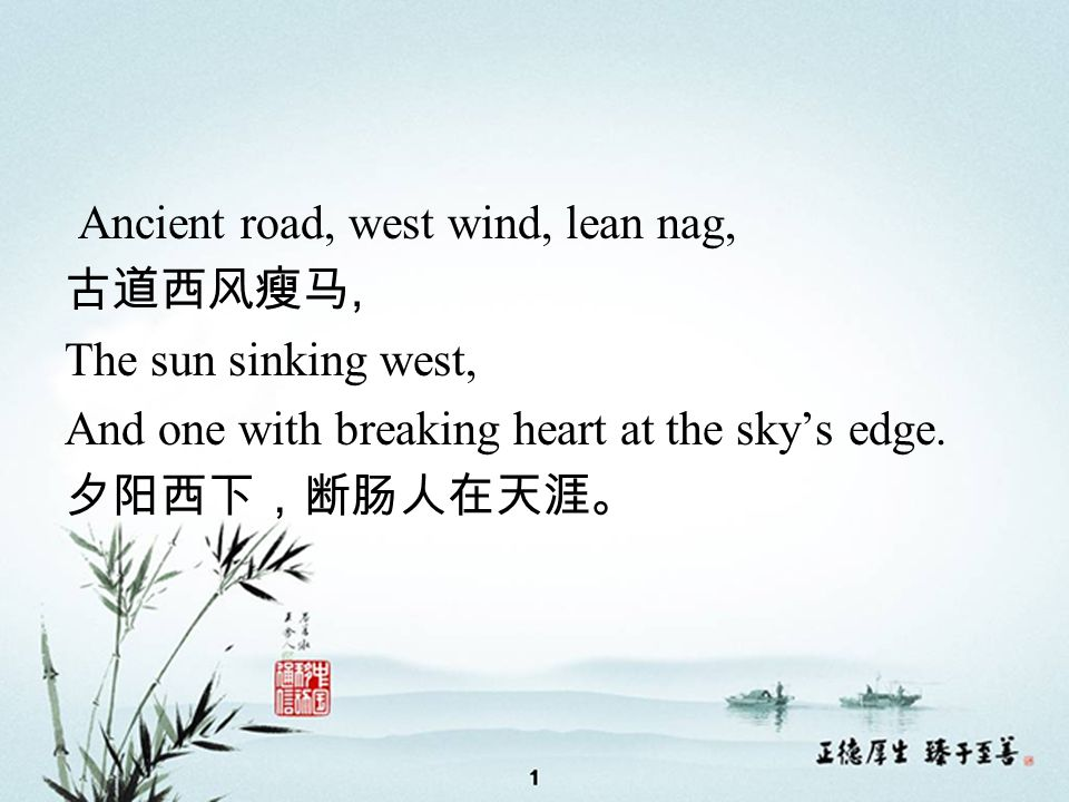 Ancient road, west wind, lean nag, 古道西风瘦马, The sun sinking west, And one with breaking heart at the sky's edge.