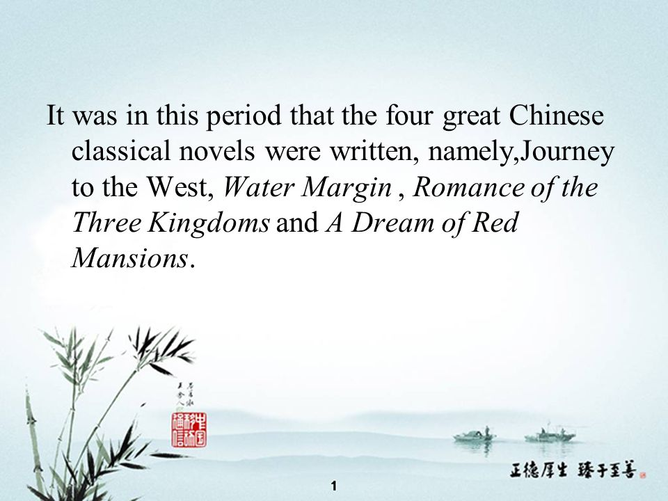 It was in this period that the four great Chinese classical novels were written, namely,Journey to the West, Water Margin, Romance of the Three Kingdoms and A Dream of Red Mansions.