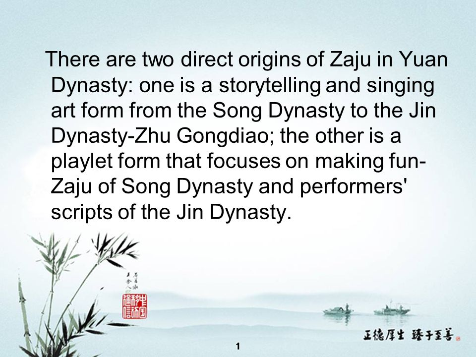 There are two direct origins of Zaju in Yuan Dynasty: one is a storytelling and singing art form from the Song Dynasty to the Jin Dynasty-Zhu Gongdiao; the other is a playlet form that focuses on making fun- Zaju of Song Dynasty and performers scripts of the Jin Dynasty.