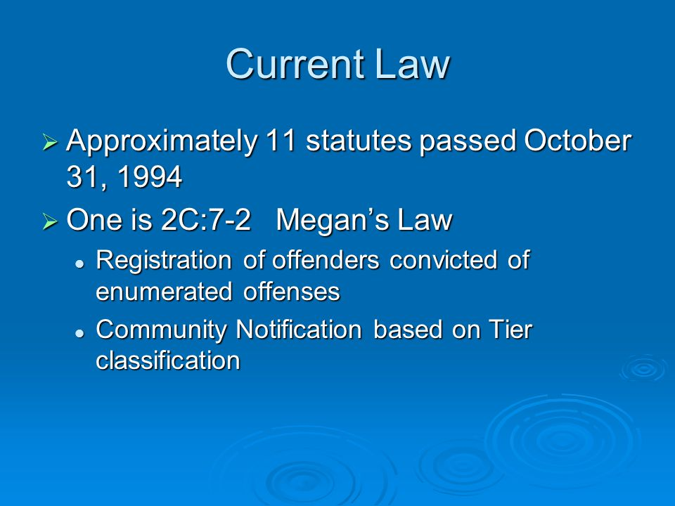 Current Law  Approximately 11 statutes passed October 31, 1994  One is 2C:7-2 Megan's Law Registration of offenders convicted of enumerated offenses Registration of offenders convicted of enumerated offenses Community Notification based on Tier classification Community Notification based on Tier classification