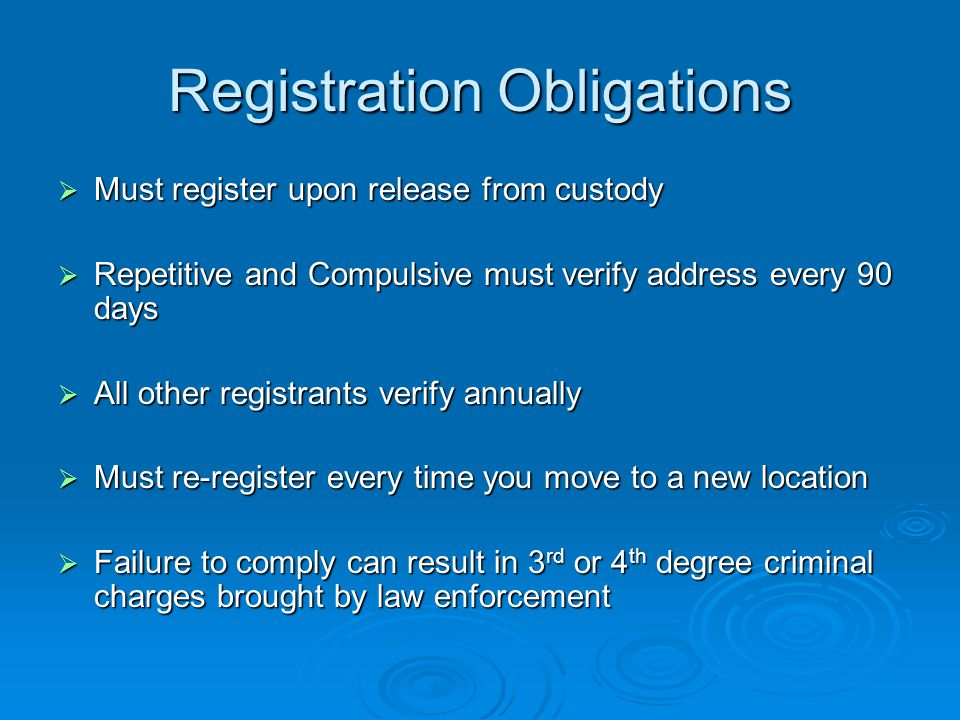 Registration Obligations  Must register upon release from custody  Repetitive and Compulsive must verify address every 90 days  All other registrants verify annually  Must re-register every time you move to a new location  Failure to comply can result in 3 rd or 4 th degree criminal charges brought by law enforcement