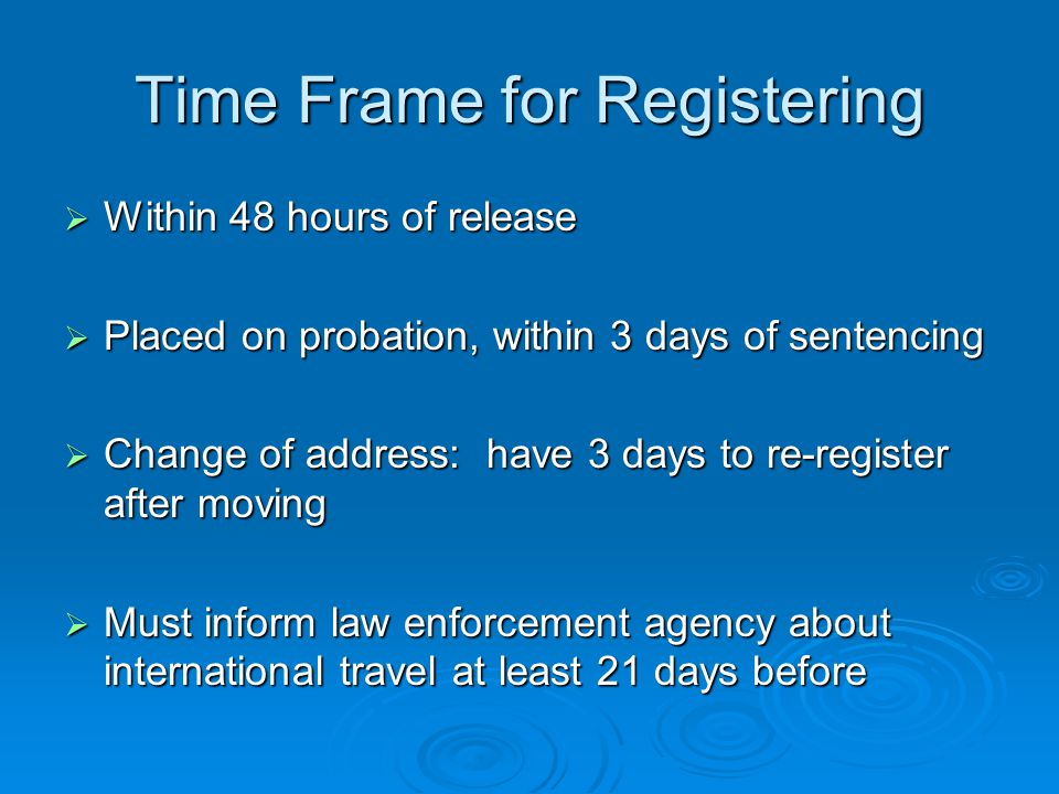 Time Frame for Registering  Within 48 hours of release  Placed on probation, within 3 days of sentencing  Change of address: have 3 days to re-register after moving  Must inform law enforcement agency about international travel at least 21 days before