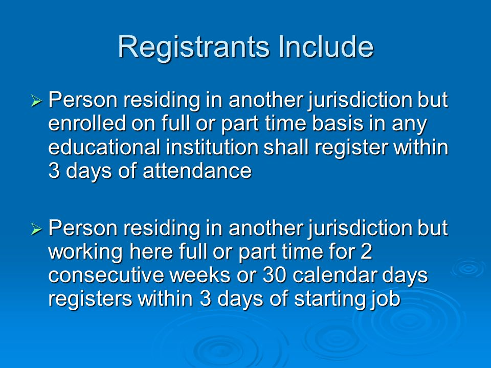 Registrants Include  Person residing in another jurisdiction but enrolled on full or part time basis in any educational institution shall register within 3 days of attendance  Person residing in another jurisdiction but working here full or part time for 2 consecutive weeks or 30 calendar days registers within 3 days of starting job