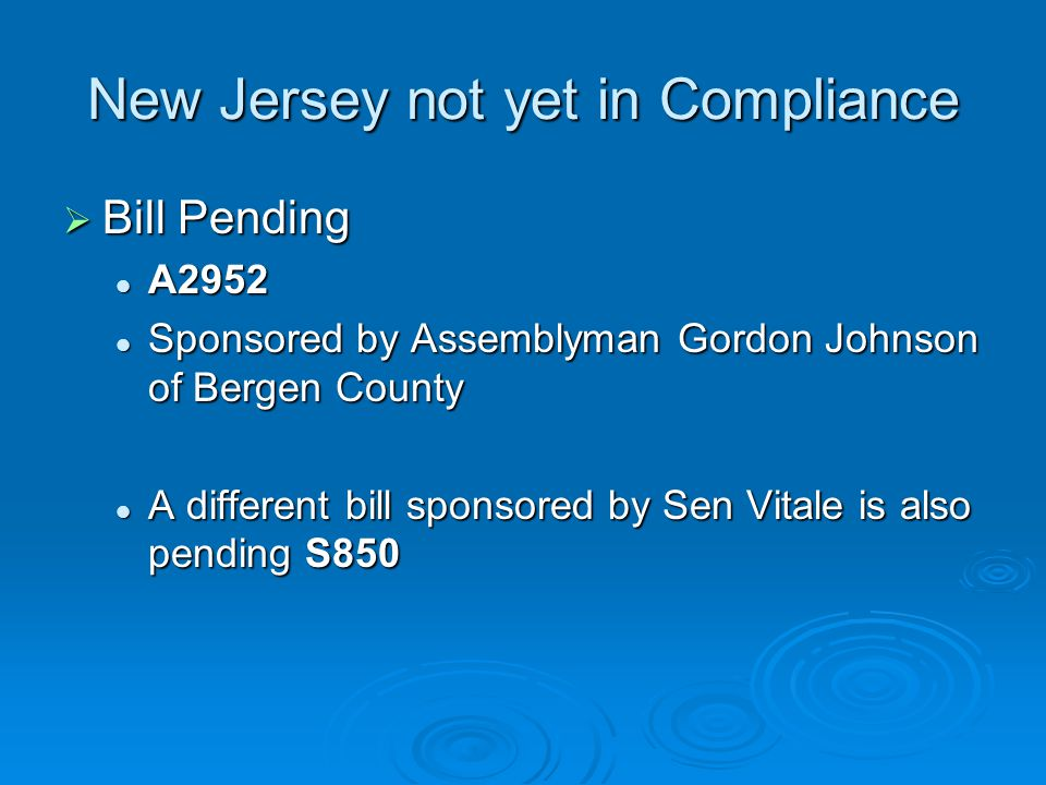 New Jersey not yet in Compliance  Bill Pending A2952 A2952 Sponsored by Assemblyman Gordon Johnson of Bergen County Sponsored by Assemblyman Gordon Johnson of Bergen County A different bill sponsored by Sen Vitale is also pending S850 A different bill sponsored by Sen Vitale is also pending S850