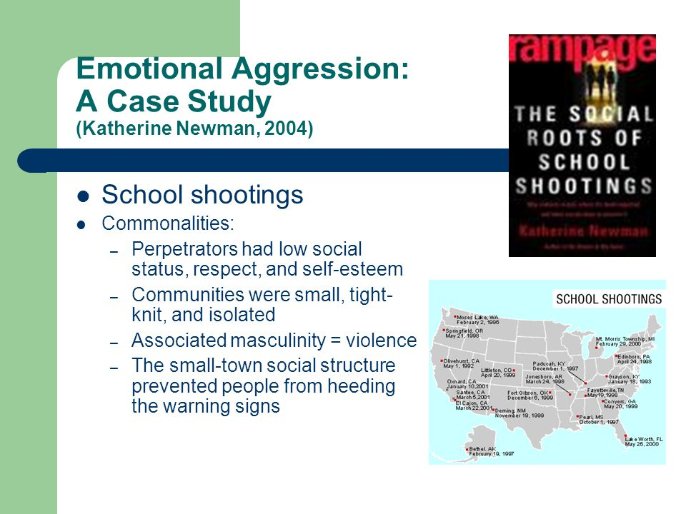 Emotional Aggression: A Case Study (Katherine Newman, 2004) School shootings Commonalities: – Perpetrators had low social status, respect, and self-esteem – Communities were small, tight- knit, and isolated – Associated masculinity = violence – The small-town social structure prevented people from heeding the warning signs