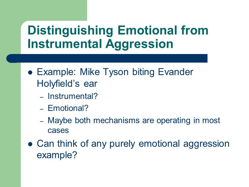 Distinguishing Emotional from Instrumental Aggression Example: Mike Tyson biting Evander Holyfield's ear – Instrumental.