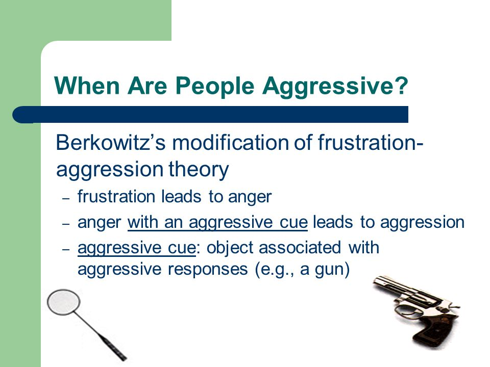 When Are People Aggressive? Berkowitz's modification of frustration- aggression theory – frustration leads to anger – anger with an aggressive cue lea