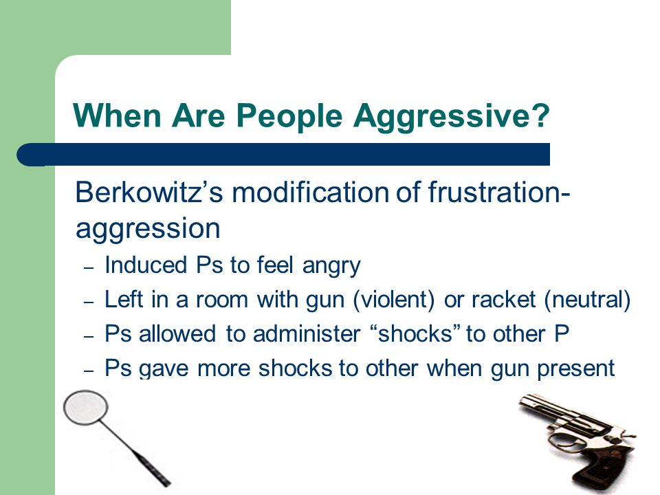 When Are People Aggressive? Berkowitz's modification of frustration- aggression – Induced Ps to feel angry – Left in a room with gun (violent) or rack