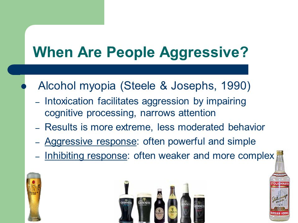 When Are People Aggressive? Alcohol myopia (Steele & Josephs, 1990) – Intoxication facilitates aggression by impairing cognitive processing, narrows a