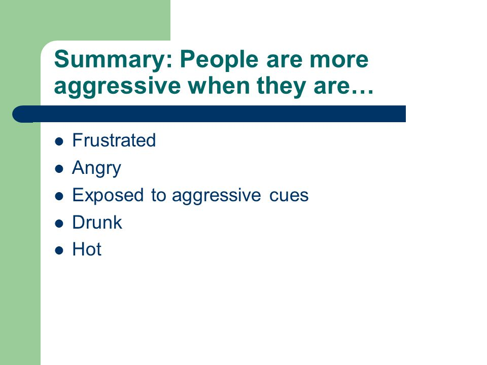 Summary: People are more aggressive when they are… Frustrated Angry Exposed to aggressive cues Drunk Hot