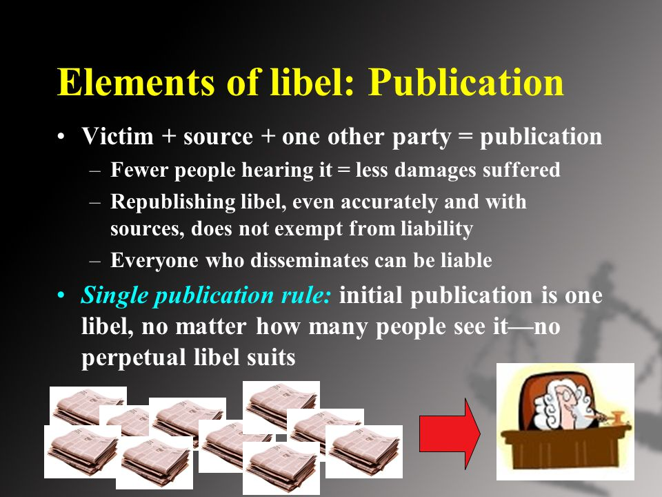 Elements of libel: Publication Victim + source + one other party = publication –Fewer people hearing it = less damages suffered –Republishing libel, even accurately and with sources, does not exempt from liability –Everyone who disseminates can be liable Single publication rule: initial publication is one libel, no matter how many people see it—no perpetual libel suits