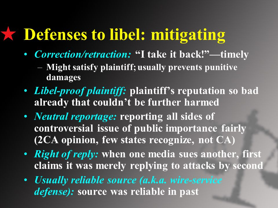 Defenses to libel: mitigating Correction/retraction: I take it back! —timely –Might satisfy plaintiff; usually prevents punitive damages Libel-proof plaintiff: plaintiff's reputation so bad already that couldn't be further harmed Neutral reportage: reporting all sides of controversial issue of public importance fairly (2CA opinion, few states recognize, not CA) Right of reply: when one media sues another, first claims it was merely replying to attacks by second Usually reliable source (a.k.a.