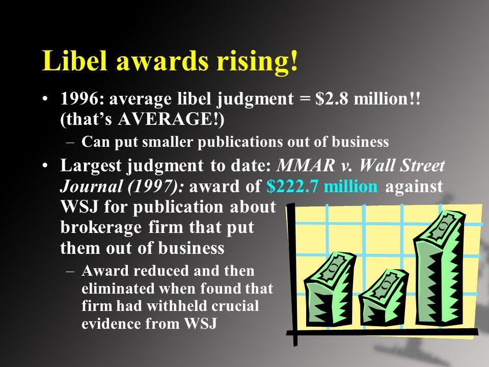 Libel awards rising. 1996: average libel judgment = $2.8 million!.