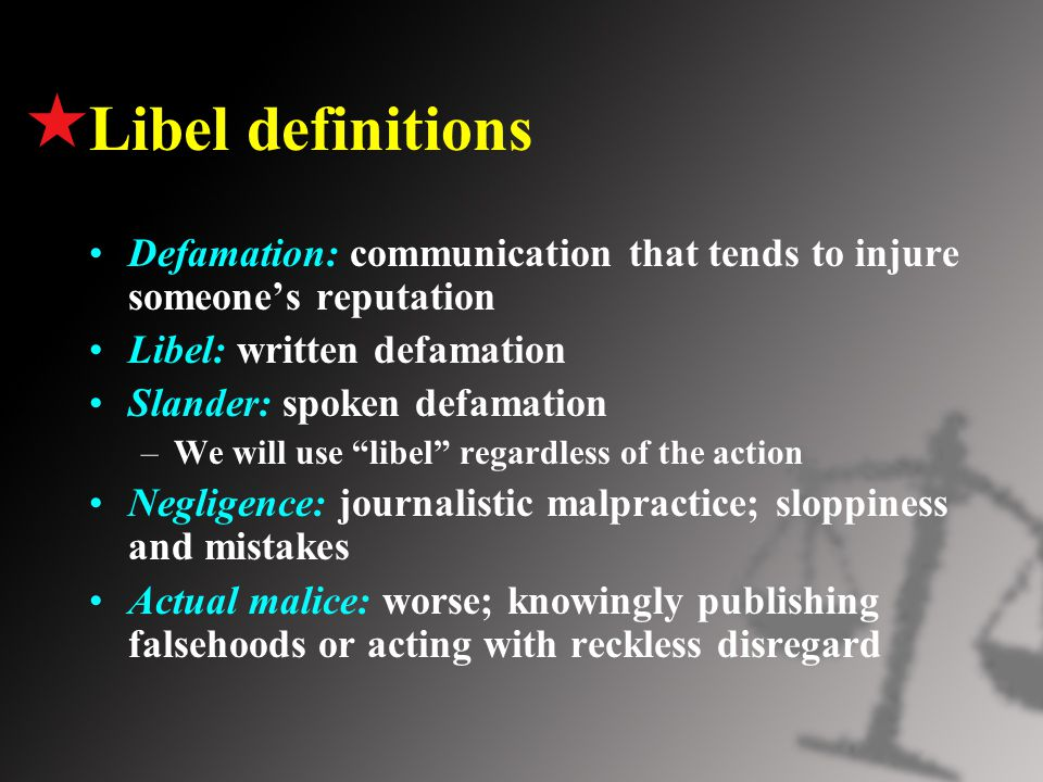 Libel definitions Defamation: communication that tends to injure someone's reputation Libel: written defamation Slander: spoken defamation –We will use libel regardless of the action Negligence: journalistic malpractice; sloppiness and mistakes Actual malice: worse; knowingly publishing falsehoods or acting with reckless disregard