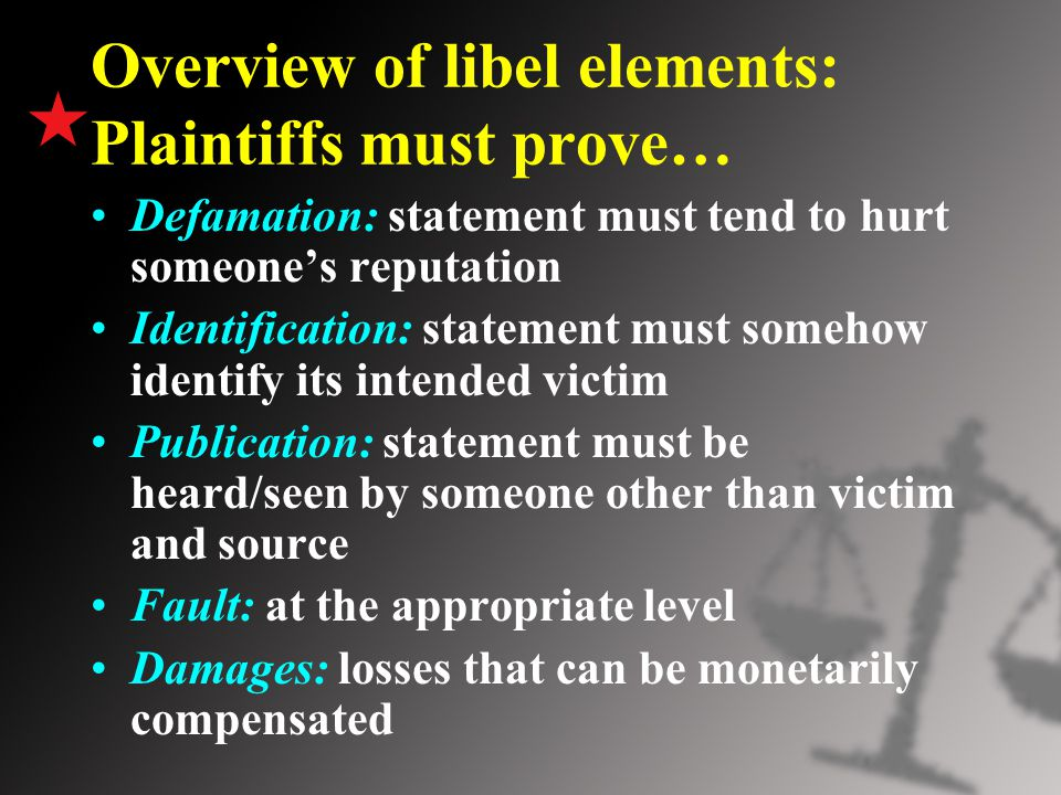 Overview of libel elements: Plaintiffs must prove… Defamation: statement must tend to hurt someone's reputation Identification: statement must somehow identify its intended victim Publication: statement must be heard/seen by someone other than victim and source Fault: at the appropriate level Damages: losses that can be monetarily compensated