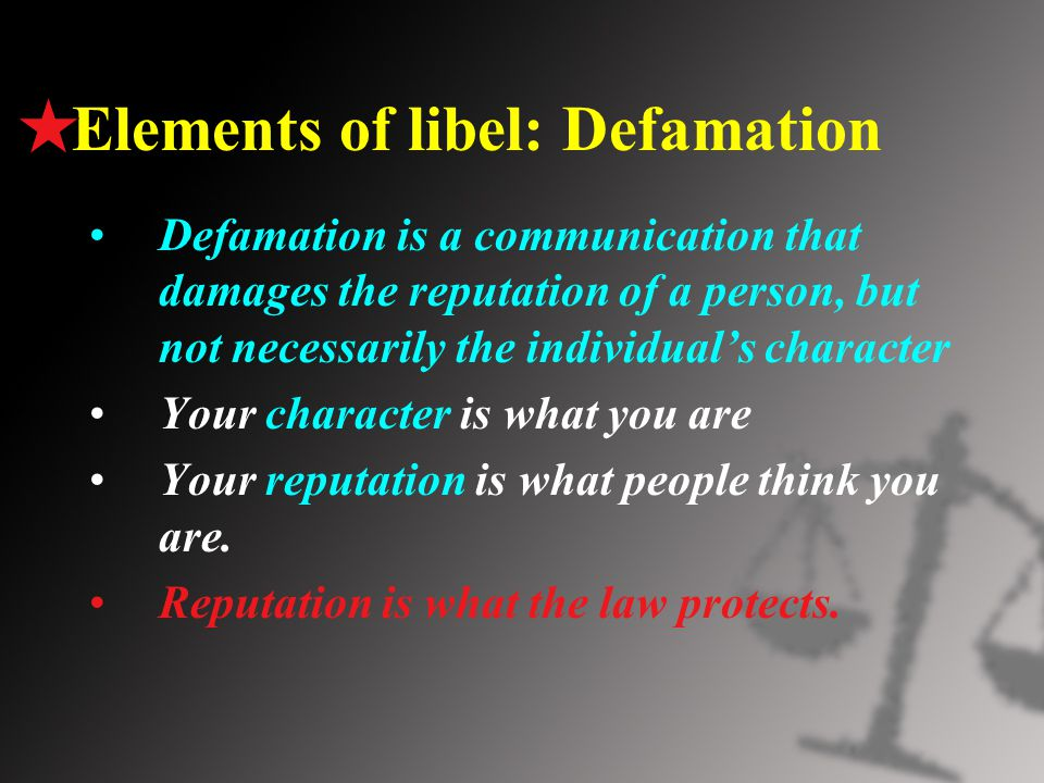 Elements of libel: Defamation Defamation is a communication that damages the reputation of a person, but not necessarily the individual's character Your character is what you are Your reputation is what people think you are.