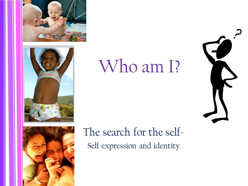 Who am I The search for the self- Self expression and identity