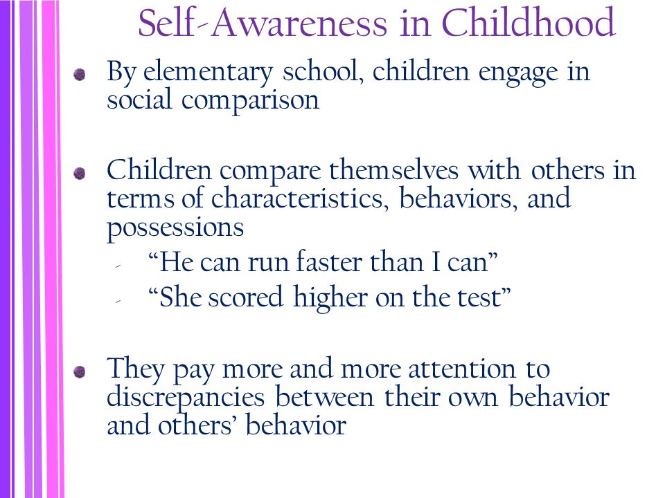 Self-Awareness in Childhood By elementary school, children engage in social comparison Children compare themselves with others in terms of characteristics, behaviors, and possessions ‐ He can run faster than I can ‐ She scored higher on the test They pay more and more attention to discrepancies between their own behavior and others' behavior