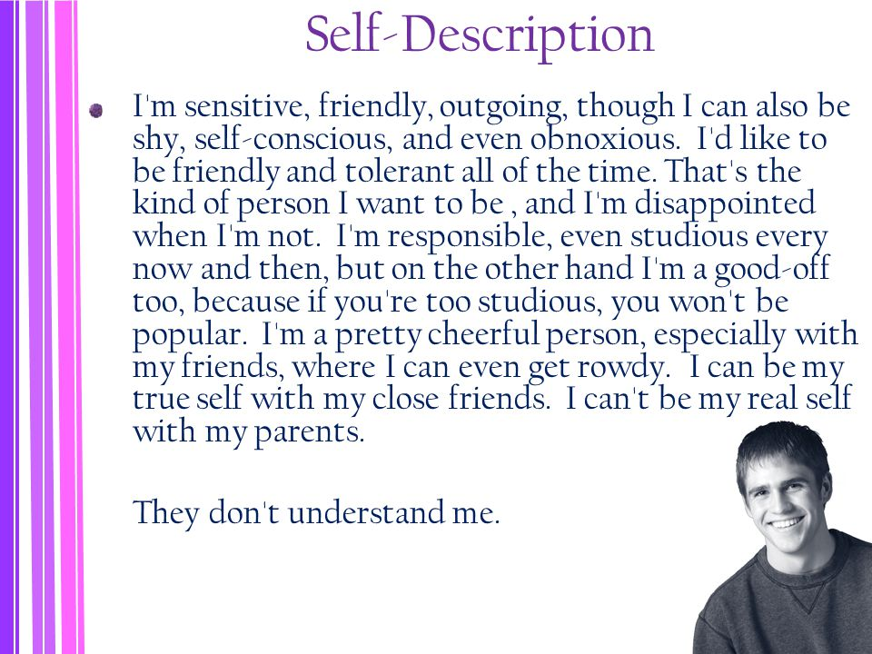 Self-Description I m sensitive, friendly, outgoing, though I can also be shy, self-conscious, and even obnoxious.