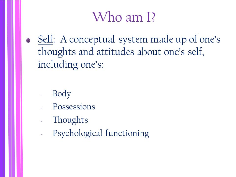 Who am I? Self: A conceptual system made up of one's thoughts and attitudes about one's self, including one's: ‐ Body ‐ Possessions ‐ Thoughts ‐ Psych