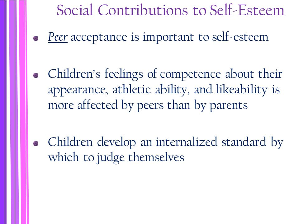 Social Contributions to Self-Esteem Peer acceptance is important to self-esteem Children's feelings of competence about their appearance, athletic ability, and likeability is more affected by peers than by parents Children develop an internalized standard by which to judge themselves