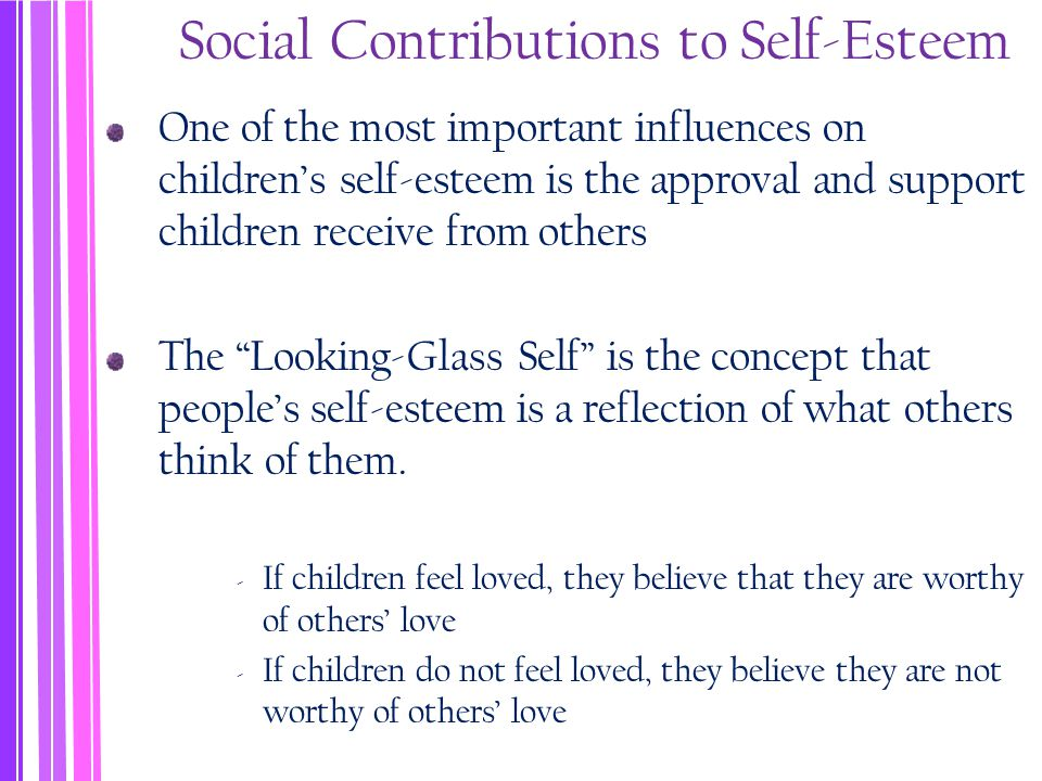 Social Contributions to Self-Esteem One of the most important influences on children's self-esteem is the approval and support children receive from others The Looking-Glass Self is the concept that people's self-esteem is a reflection of what others think of them.