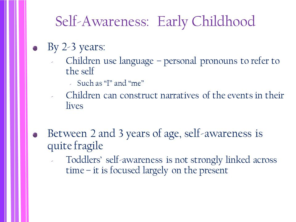 Self-Awareness: Early Childhood By 2-3 years: ‐ Children use language – personal pronouns to refer to the self ‐ Such as I and me ‐ Children can construct narratives of the events in their lives Between 2 and 3 years of age, self-awareness is quite fragile ‐ Toddlers' self-awareness is not strongly linked across time – it is focused largely on the present