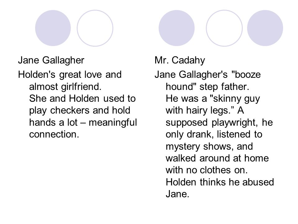 Jane Gallagher Holden's great love and almost girlfriend. She and Holden used to play checkers and hold hands a lot – meaningful connection. Mr. Cadah