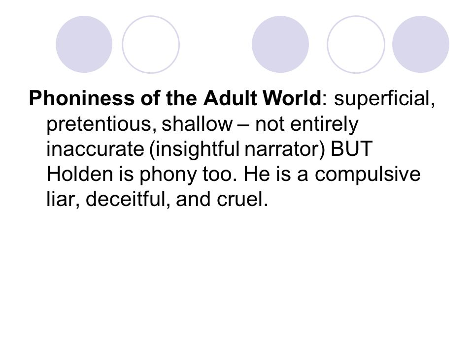 Phoniness of the Adult World: superficial, pretentious, shallow – not entirely inaccurate (insightful narrator) BUT Holden is phony too. He is a compu