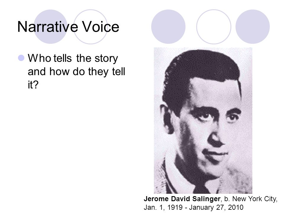 Narrative Voice Who tells the story and how do they tell it? Jerome David Salinger, b. New York City, Jan. 1, 1919 - January 27, 2010