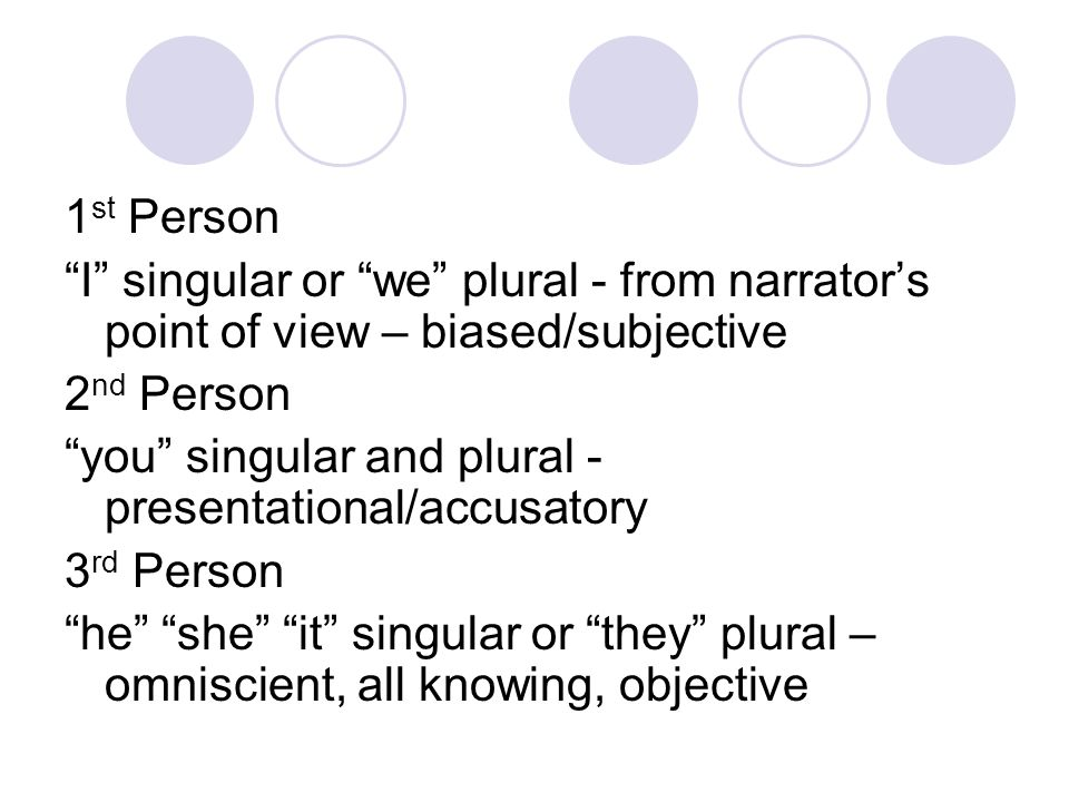 "1 st Person ""I"" singular or ""we"" plural - from narrator's point of view – biased/subjective 2 nd Person ""you"" singular and plural - presentational/acc"
