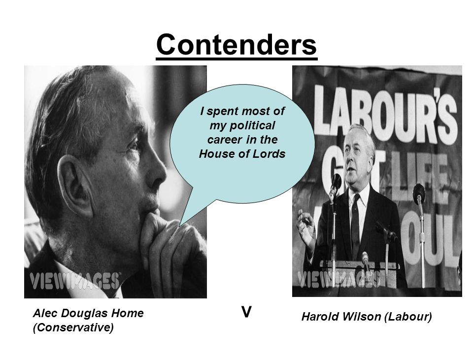 Contenders Alec Douglas Home (Conservative) V Harold Wilson (Labour) I spent most of my political career in the House of Lords